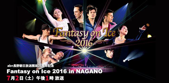 abn長野朝日放送開局25周年記念 Fantasy on Ice 2016 inNAGANO(7月2日(土)午後1時放送)